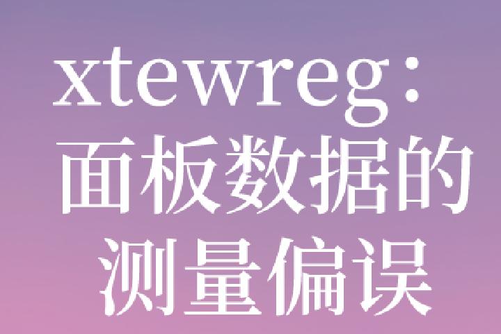 xtewreg:面板数据存在衡量偏误-测量偏误时如何估计?